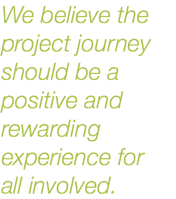 We believe the project journey should be a positive and rewarding experience for 